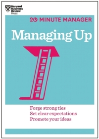 Harvard Business Review - Managing Up (The 20 Minute Manager Series)