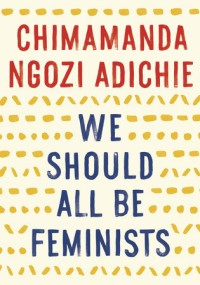 Adiche, Chimamanda Ngozi - We Should All Be Feminists