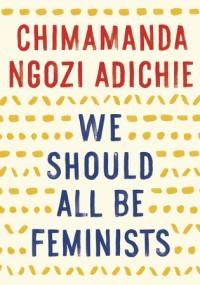 Adiche, Chimamanda Ngozi - We Should All Be Feminists